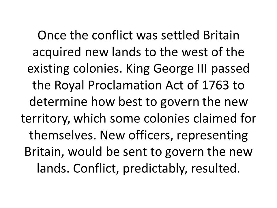 Once the conflict was settled Britain acquired new lands to the west of the existing colonies. King George III passed the Royal Proclamation Act of 17