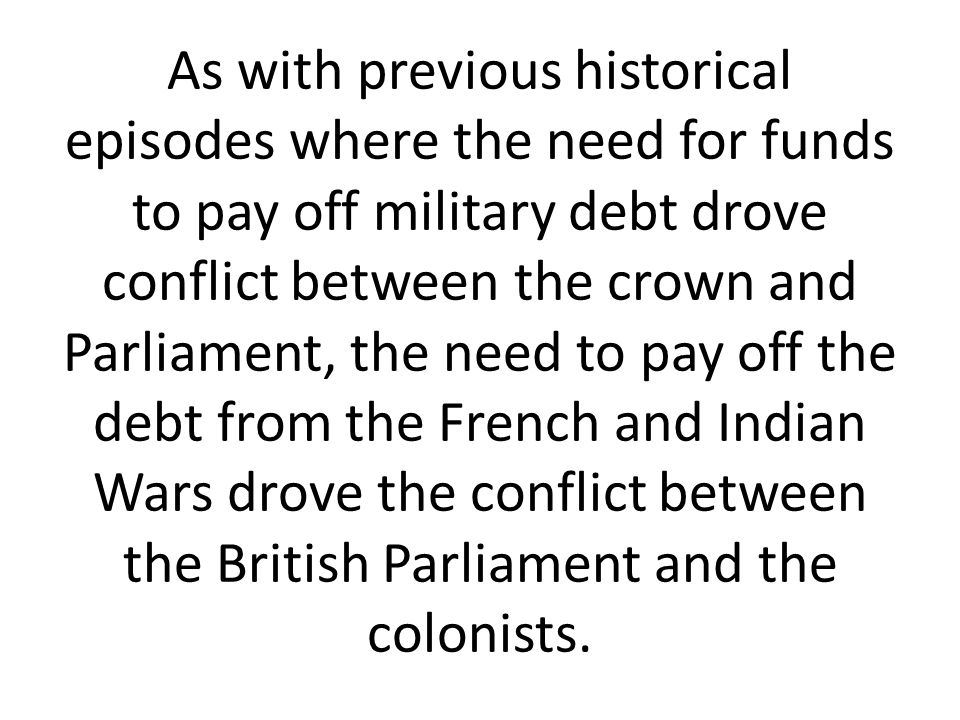 As with previous historical episodes where the need for funds to pay off military debt drove conflict between the crown and Parliament, the need to pa