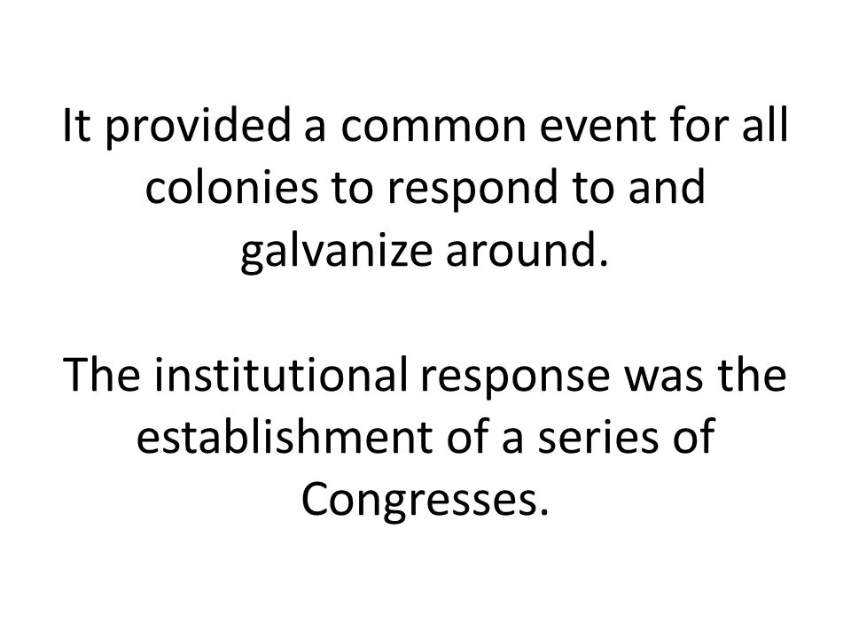 It provided a common event for all colonies to respond to and galvanize around. The institutional response was the establishment of a series of Congre