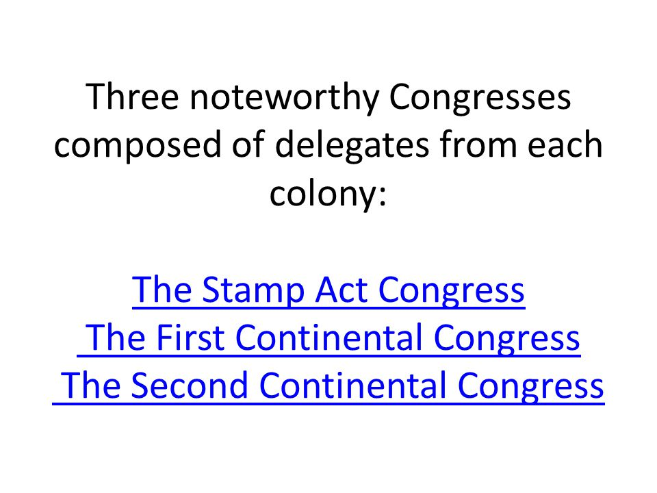 Three noteworthy Congresses composed of delegates from each colony: The Stamp Act Congress The First Continental Congress The Second Continental Congr