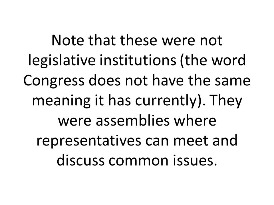 Note that these were not legislative institutions (the word Congress does not have the same meaning it has currently). They were assemblies where repr