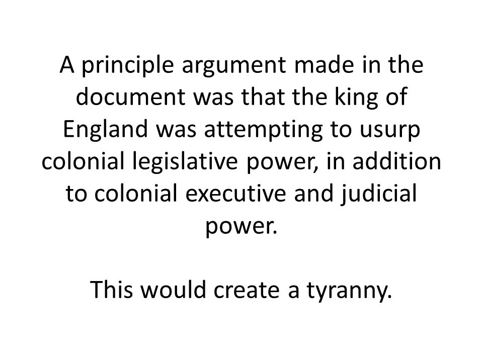 A principle argument made in the document was that the king of England was attempting to usurp colonial legislative power, in addition to colonial exe