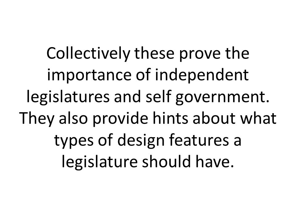 Collectively these prove the importance of independent legislatures and self government. They also provide hints about what types of design features a