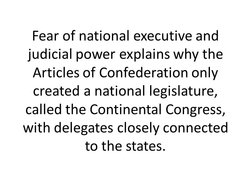 Fear of national executive and judicial power explains why the Articles of Confederation only created a national legislature, called the Continental C