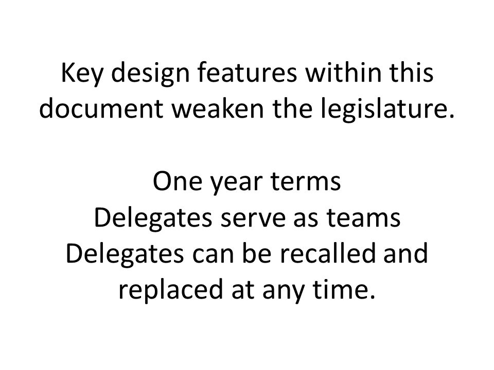 Key design features within this document weaken the legislature. One year terms Delegates serve as teams Delegates can be recalled and replaced at any