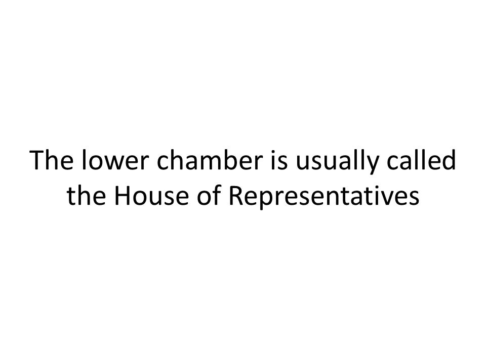The lower chamber is usually called the House of Representatives
