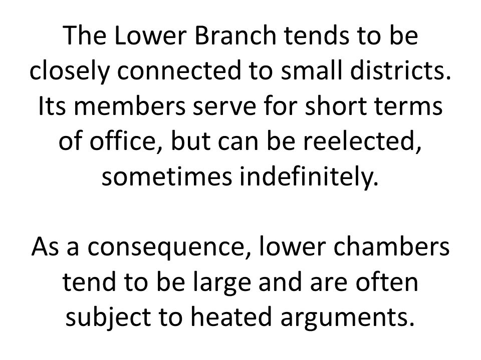 The Lower Branch tends to be closely connected to small districts. Its members serve for short terms of office, but can be reelected, sometimes indefi