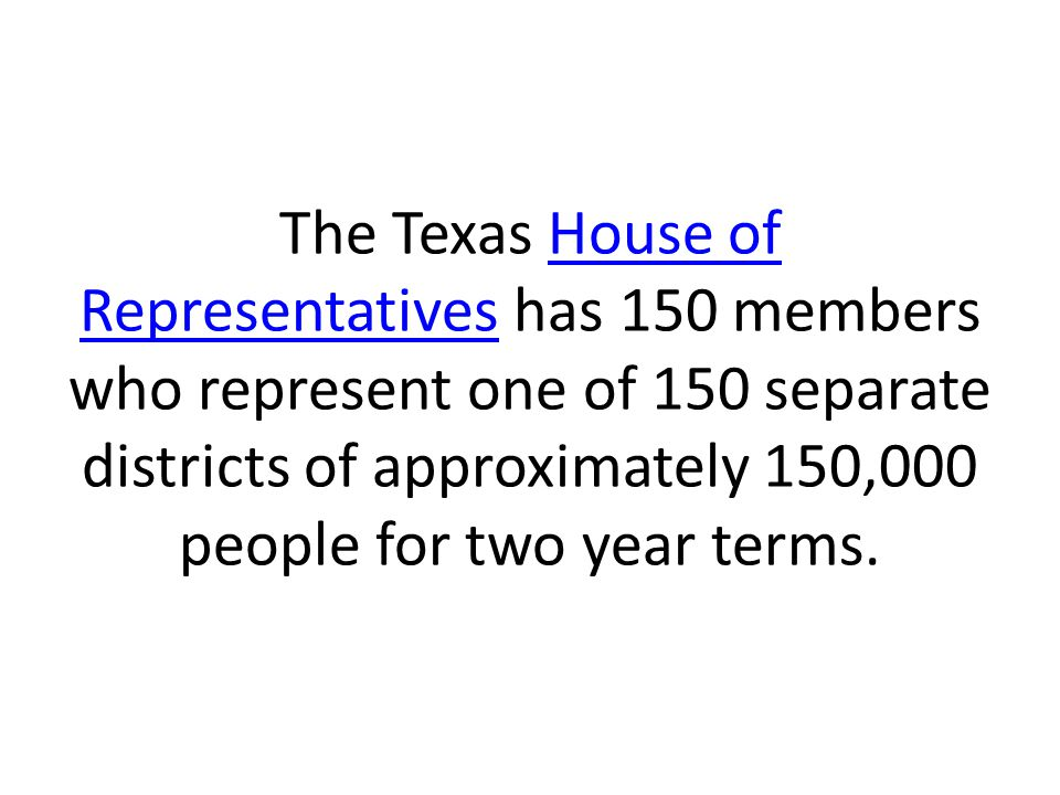 The Texas House of Representatives has 150 members who represent one of 150 separate districts of approximately 150,000 people for two year terms.Hous