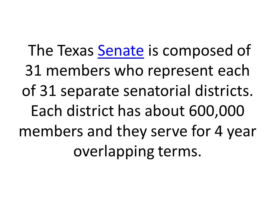 The Texas Senate is composed of 31 members who represent each of 31 separate senatorial districts. Each district has about 600,000 members and they se