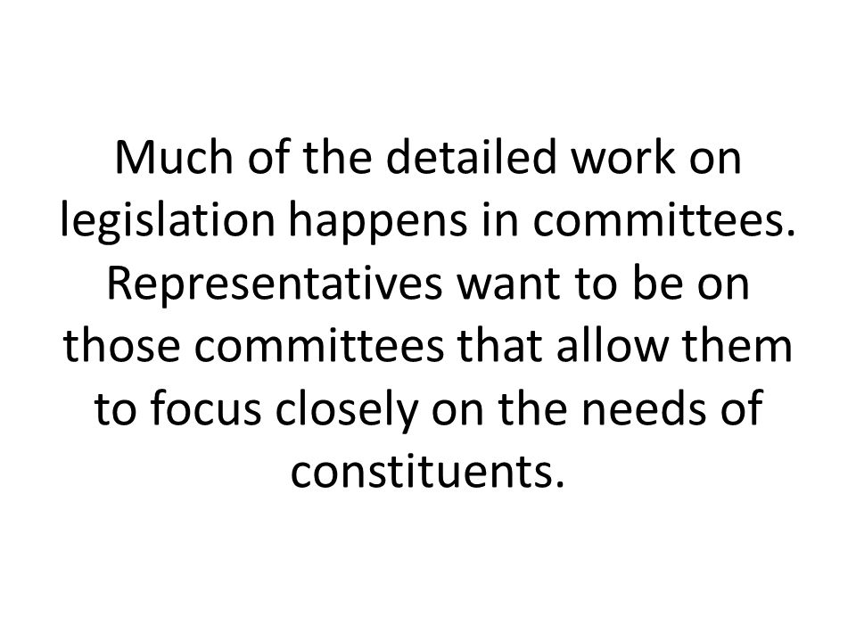 Much of the detailed work on legislation happens in committees. Representatives want to be on those committees that allow them to focus closely on the