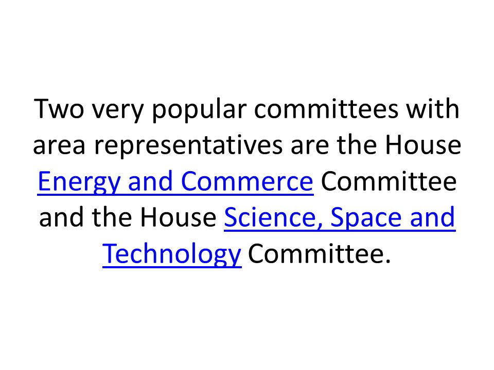Two very popular committees with area representatives are the House Energy and Commerce Committee and the House Science, Space and Technology Committe