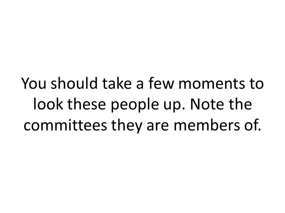 You should take a few moments to look these people up. Note the committees they are members of.