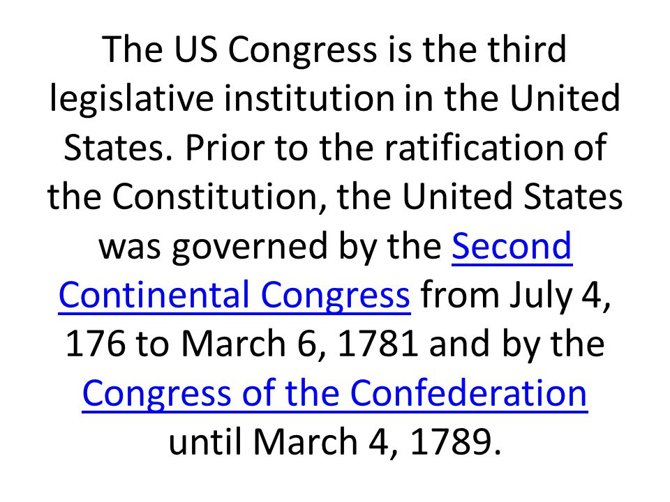 The US Congress is the third legislative institution in the United States. Prior to the ratification of the Constitution, the United States was govern