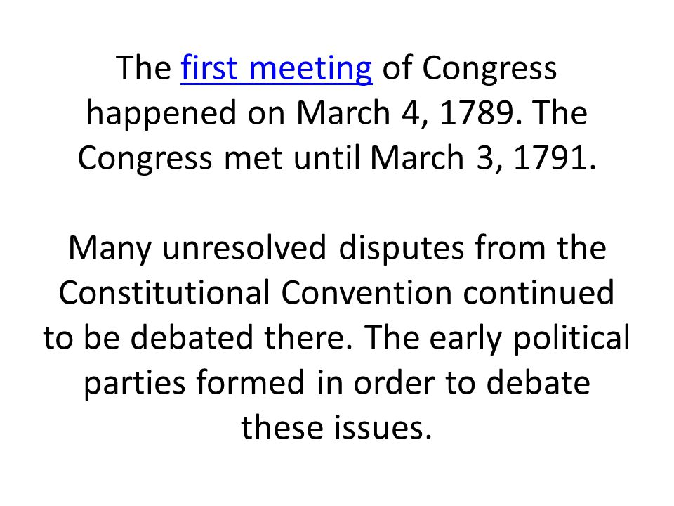 The first meeting of Congress happened on March 4, 1789. The Congress met until March 3, 1791. Many unresolved disputes from the Constitutional Conven