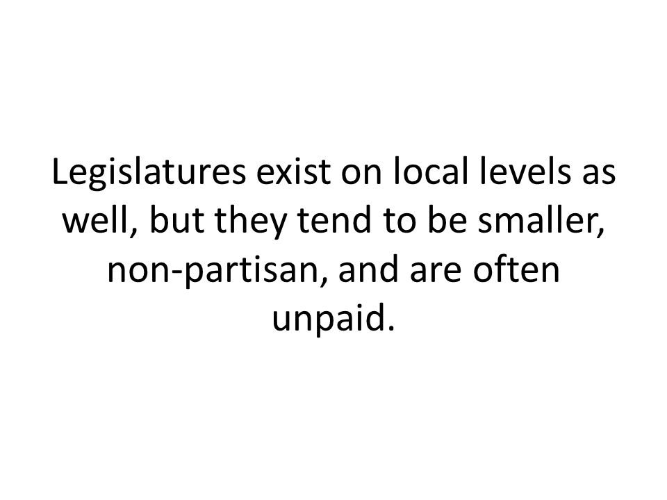 Legislatures exist on local levels as well, but they tend to be smaller, non-partisan, and are often unpaid.