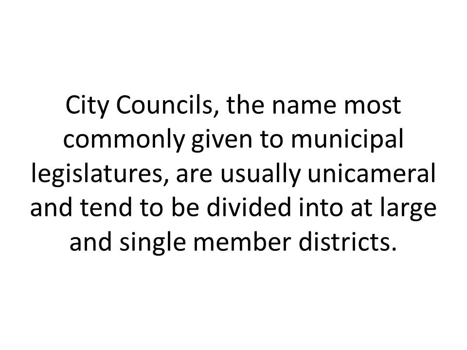 City Councils, the name most commonly given to municipal legislatures, are usually unicameral and tend to be divided into at large and single member d
