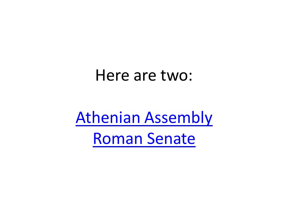 Here are two: Athenian Assembly Roman Senate Athenian Assembly Roman Senate
