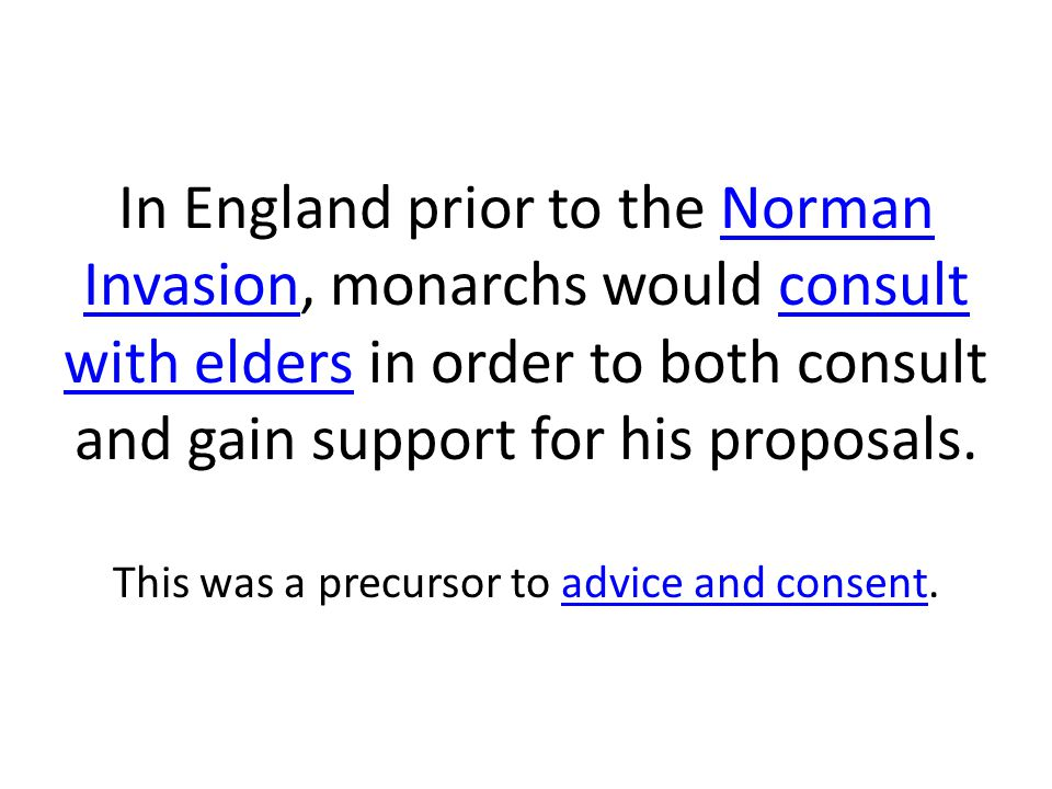 In England prior to the Norman Invasion, monarchs would consult with elders in order to both consult and gain support for his proposals. This was a pr