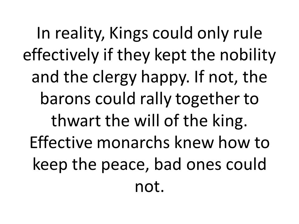 In reality, Kings could only rule effectively if they kept the nobility and the clergy happy. If not, the barons could rally together to thwart the wi