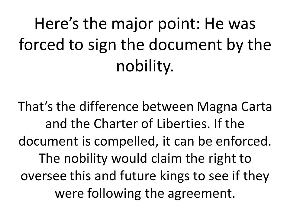 Here's the major point: He was forced to sign the document by the nobility. That's the difference between Magna Carta and the Charter of Liberties. If