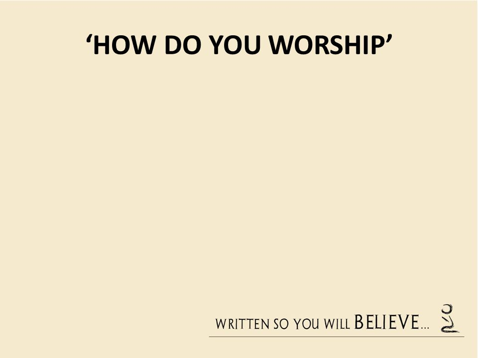 'HOW DO YOU WORSHIP'