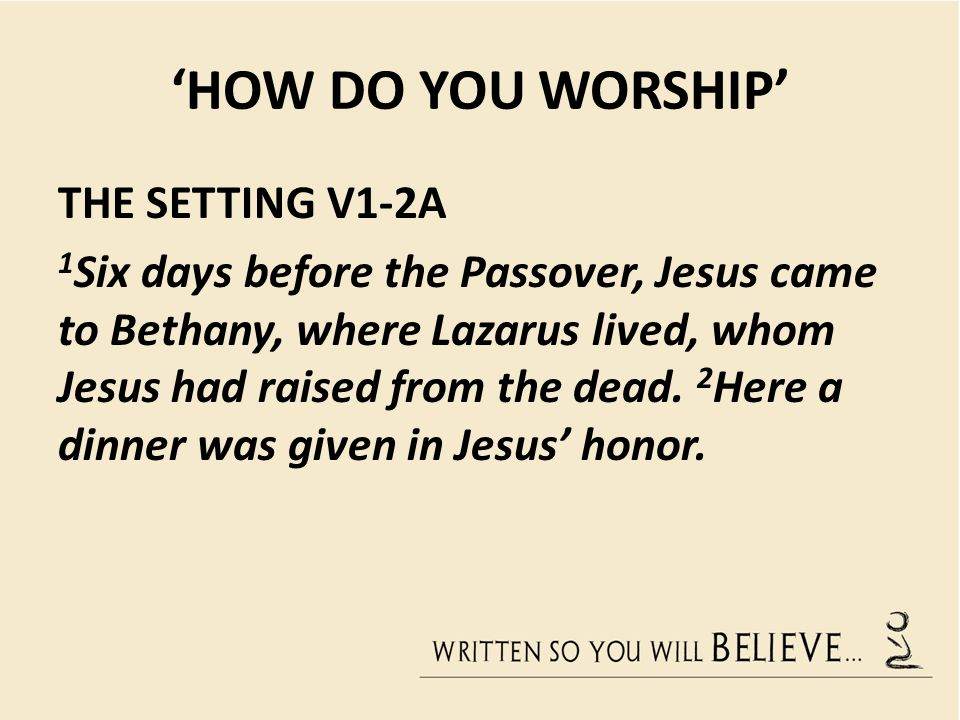 'HOW DO YOU WORSHIP' THE SETTING V1-2A 1 Six days before the Passover, Jesus came to Bethany, where Lazarus lived, whom Jesus had raised from the dead
