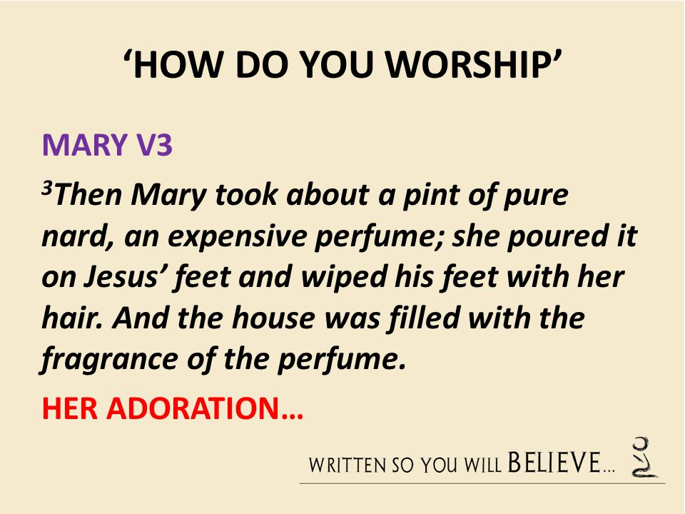 'HOW DO YOU WORSHIP' MARY V3 3 Then Mary took about a pint of pure nard, an expensive perfume; she poured it on Jesus' feet and wiped his feet with he