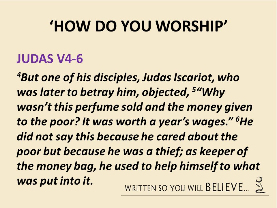 "'HOW DO YOU WORSHIP' JUDAS V4-6 4 But one of his disciples, Judas Iscariot, who was later to betray him, objected, 5 ""Why wasn't this perfume sold and"