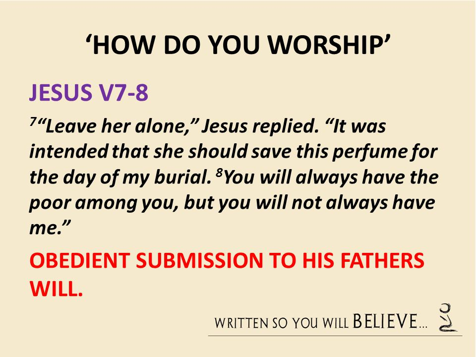 "'HOW DO YOU WORSHIP' JESUS V7-8 7 ""Leave her alone,"" Jesus replied. ""It was intended that she should save this perfume for the day of my burial. 8 You"
