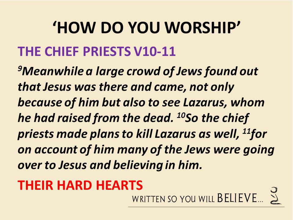 'HOW DO YOU WORSHIP' LAZARUS V2,11 HIS TESTIMONY… 10 So the chief priests made plans to kill Lazarus as well, 11 for on account of him many of the Jews were going over to Jesus and believing in him.