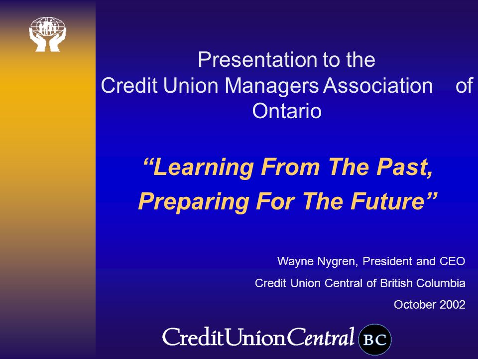 Learning From The Past, Preparing For The Future Wayne Nygren, President and CEO Credit Union Central of British Columbia October 2002 Presentation to the Credit Union Managers Association of Ontario