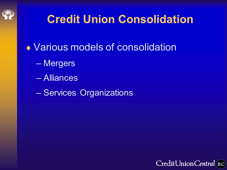 Credit Union Consolidation  Various models of consolidation –Mergers –Alliances –Services Organizations