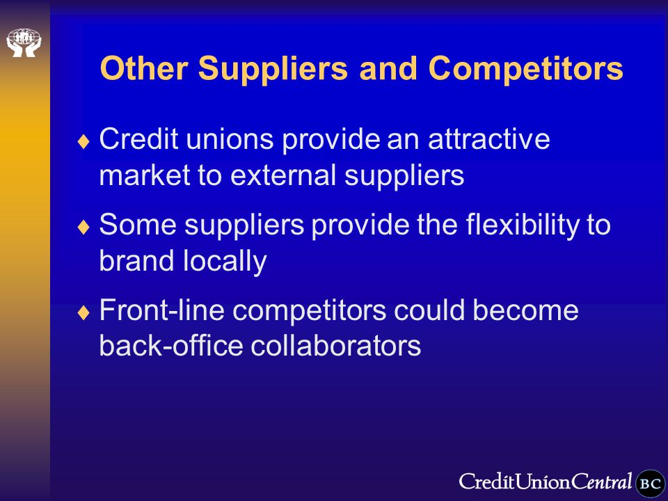 Other Suppliers and Competitors  Credit unions provide an attractive market to external suppliers  Some suppliers provide the flexibility to brand locally  Front-line competitors could become back-office collaborators