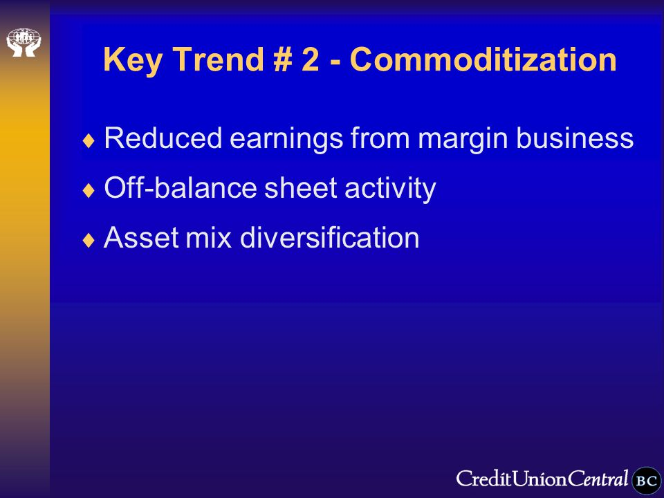 Key Trend # 2 - Commoditization  Reduced earnings from margin business  Off-balance sheet activity  Asset mix diversification