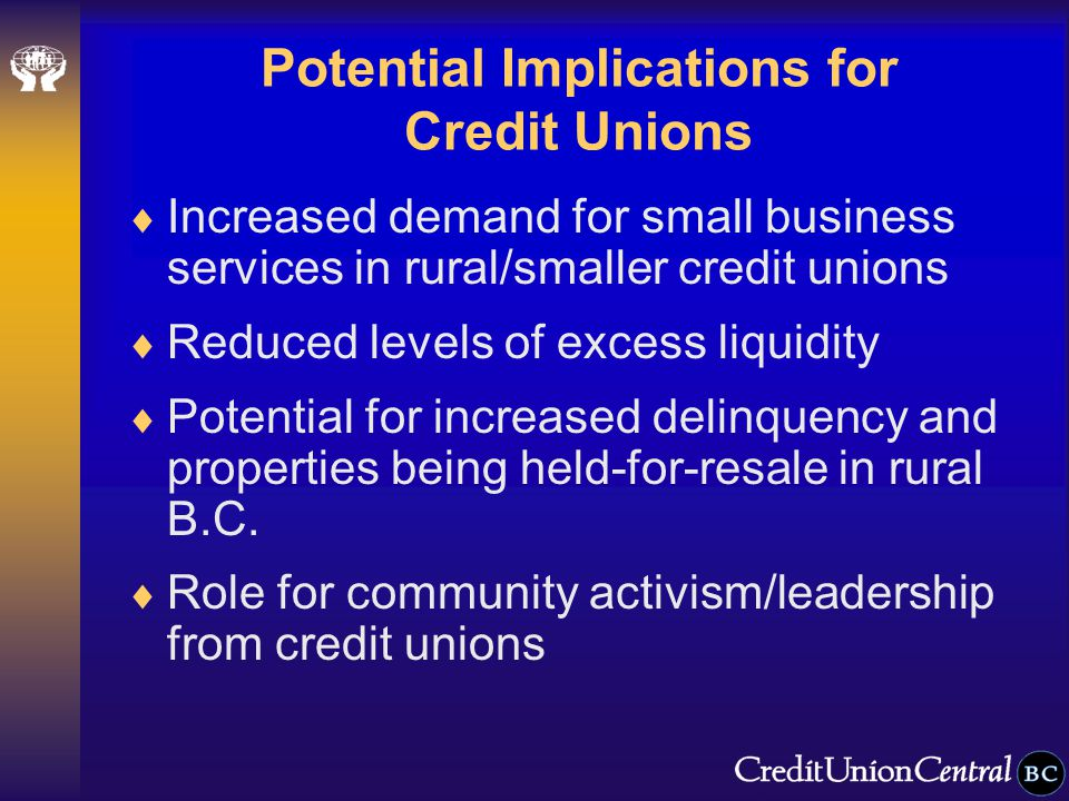 Potential Implications for Credit Unions  Increased demand for small business services in rural/smaller credit unions  Reduced levels of excess liquidity  Potential for increased delinquency and properties being held-for-resale in rural B.C.