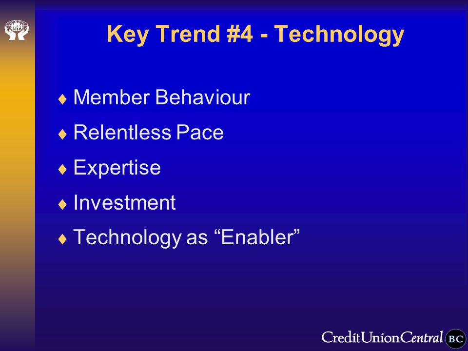 Key Trend #4 - Technology  Member Behaviour  Relentless Pace  Expertise  Investment  Technology as Enabler