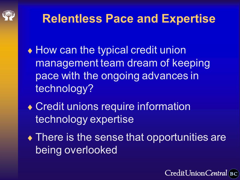 Relentless Pace and Expertise  How can the typical credit union management team dream of keeping pace with the ongoing advances in technology.