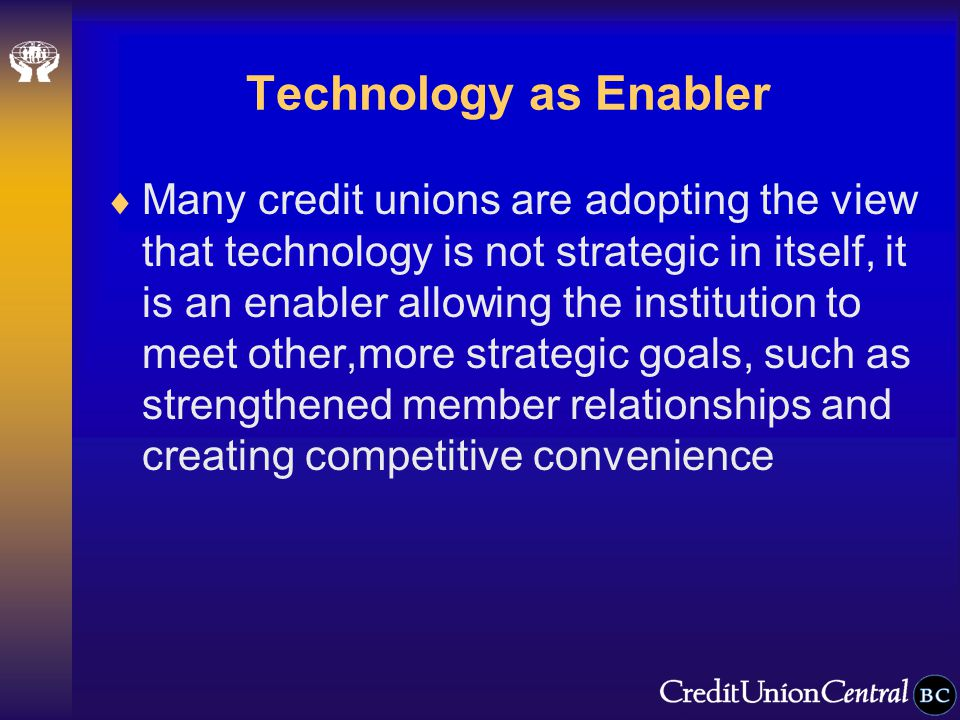 Technology as Enabler  Many credit unions are adopting the view that technology is not strategic in itself, it is an enabler allowing the institution to meet other,more strategic goals, such as strengthened member relationships and creating competitive convenience