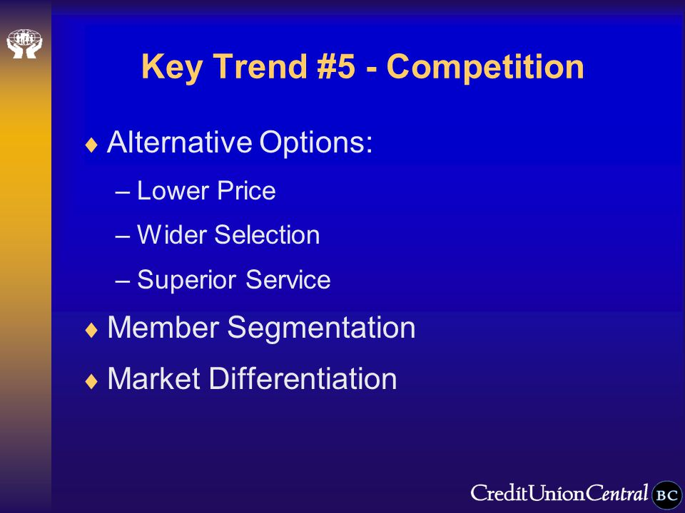 Key Trend #5 - Competition  Alternative Options: –Lower Price –Wider Selection –Superior Service  Member Segmentation  Market Differentiation