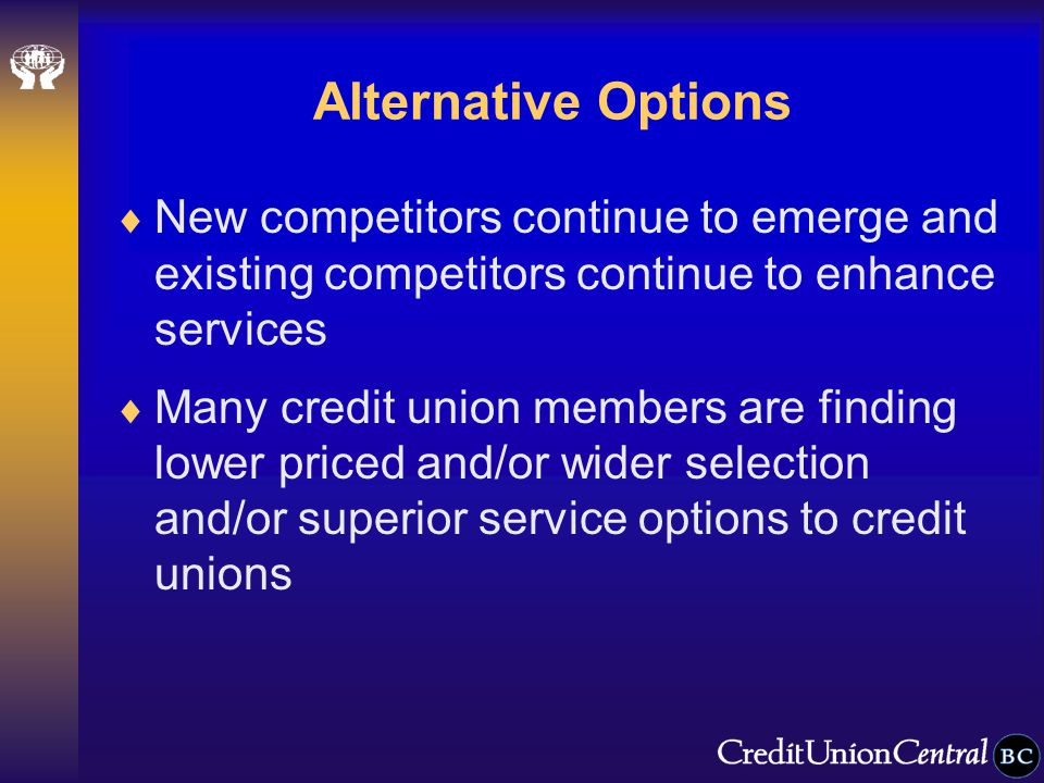 Alternative Options  New competitors continue to emerge and existing competitors continue to enhance services  Many credit union members are finding lower priced and/or wider selection and/or superior service options to credit unions