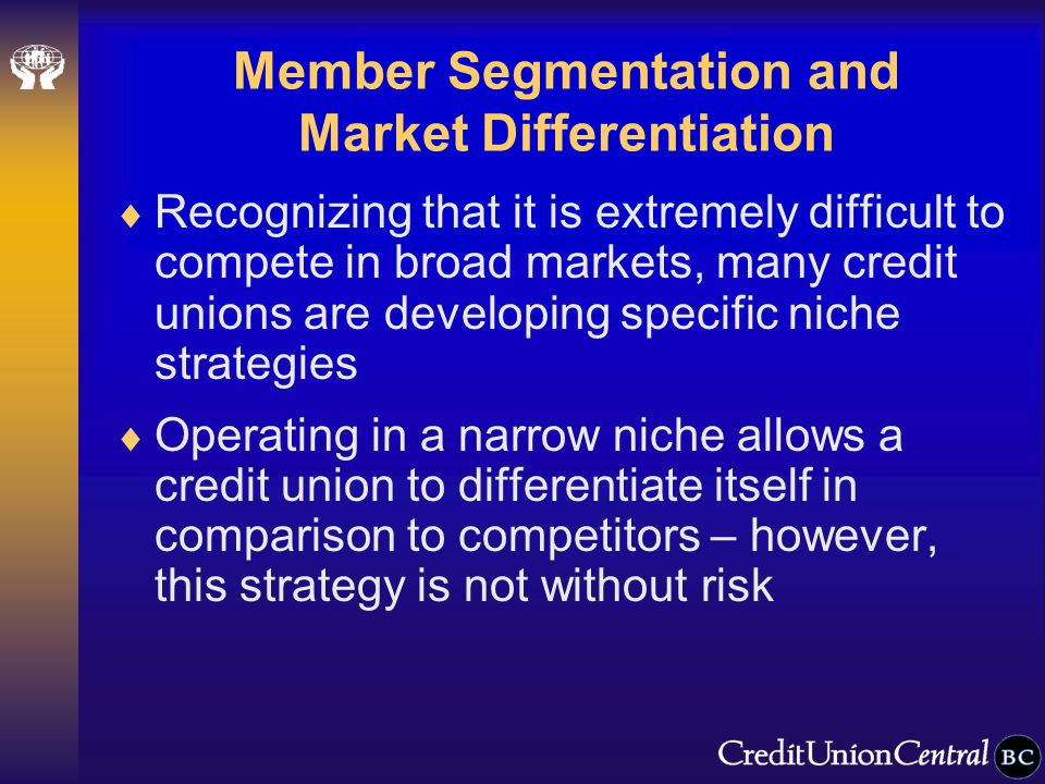 Member Segmentation and Market Differentiation  Recognizing that it is extremely difficult to compete in broad markets, many credit unions are developing specific niche strategies  Operating in a narrow niche allows a credit union to differentiate itself in comparison to competitors – however, this strategy is not without risk
