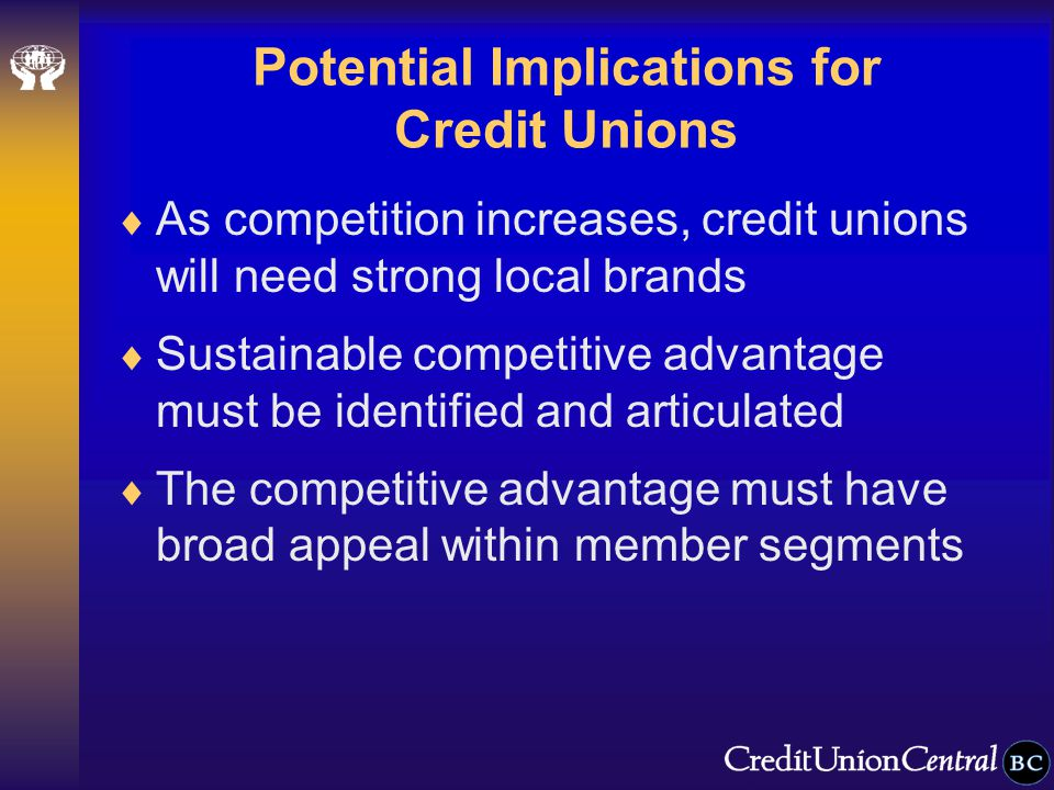 Potential Implications for Credit Unions  As competition increases, credit unions will need strong local brands  Sustainable competitive advantage must be identified and articulated  The competitive advantage must have broad appeal within member segments