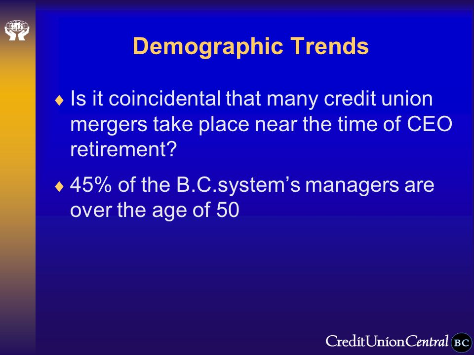 Demographic Trends  Is it coincidental that many credit union mergers take place near the time of CEO retirement.