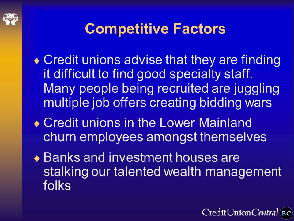 Competitive Factors  Credit unions advise that they are finding it difficult to find good specialty staff.