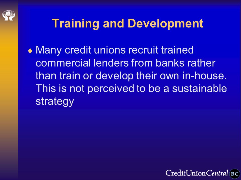 Training and Development  Many credit unions recruit trained commercial lenders from banks rather than train or develop their own in-house.