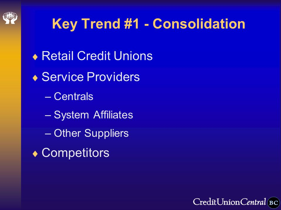 Key Trend #1 - Consolidation  Retail Credit Unions  Service Providers –Centrals –System Affiliates –Other Suppliers  Competitors
