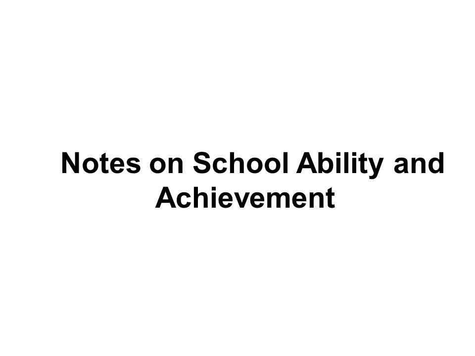 Notes on School Ability and Achievement