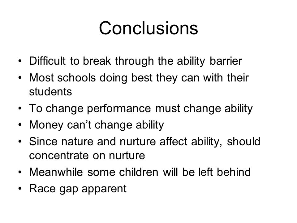 Conclusions Difficult to break through the ability barrier Most schools doing best they can with their students To change performance must change ability Money can't change ability Since nature and nurture affect ability, should concentrate on nurture Meanwhile some children will be left behind Race gap apparent