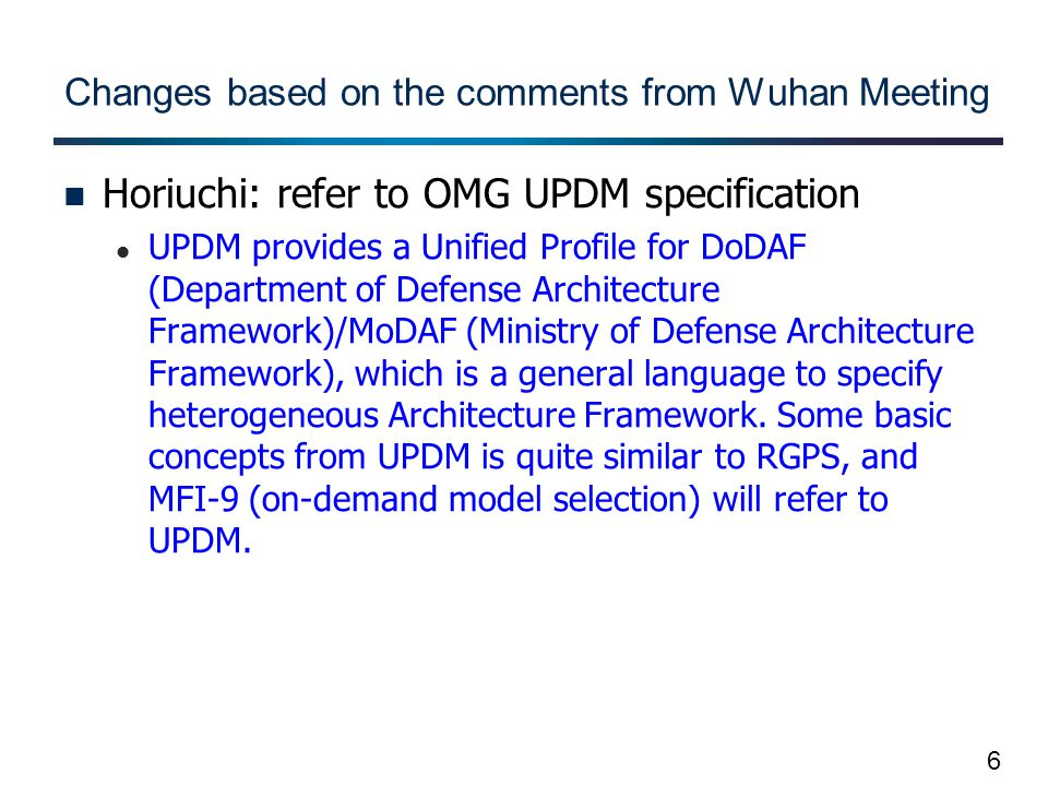 6 Changes based on the comments from Wuhan Meeting Horiuchi: refer to OMG UPDM specification UPDM provides a Unified Profile for DoDAF (Department of Defense Architecture Framework)/MoDAF (Ministry of Defense Architecture Framework), which is a general language to specify heterogeneous Architecture Framework.