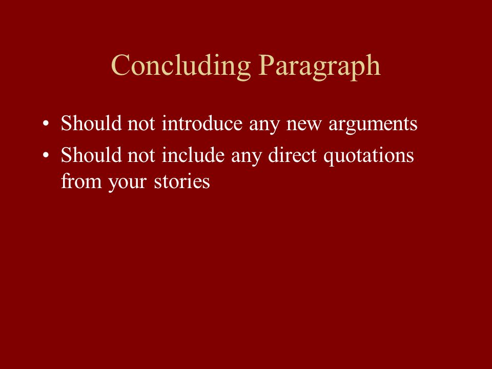 Concluding Paragraph Should not introduce any new arguments Should not include any direct quotations from your stories